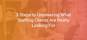 3 Steps to Uncovering What Staffing Clients Are Really Looking For