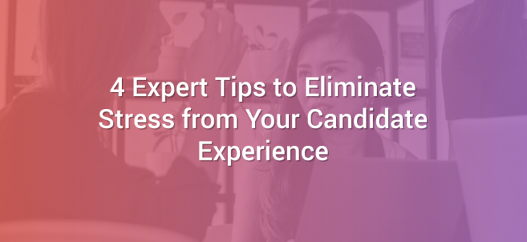 4 Expert Tips to Eliminate Stress from Your Candidate Experience