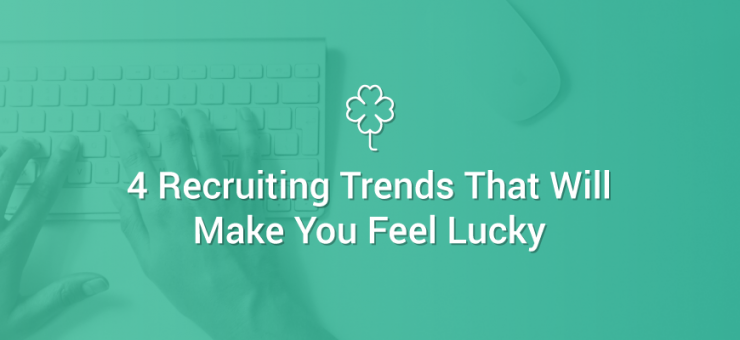 4 Recruiting Trends That Will Make You Feel Lucky
