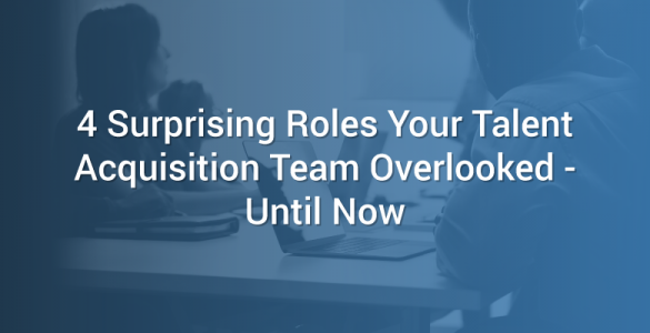 4 Surprising Roles Your Talent Acquisition Team Overlooked - Until Now