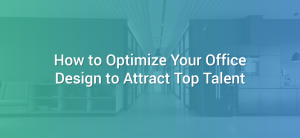 How to Optimize Your Office Design to Attract Top Talent