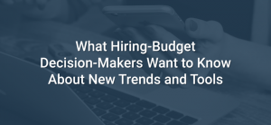 What Hiring-Budget Decision-Makers Want to Know About New Trends and Tools