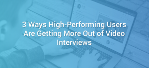 3 Ways High-Performing Users Are Getting More Out of Video Interviews