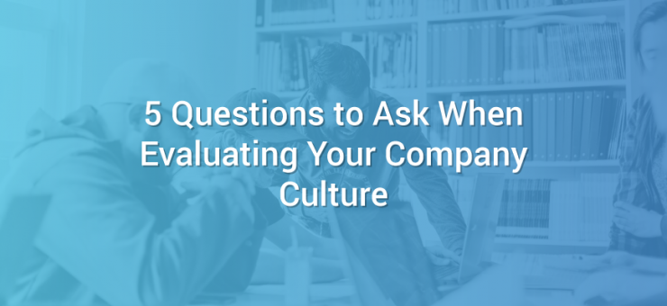 5 Questions to Ask When Evaluating Your Company Culture