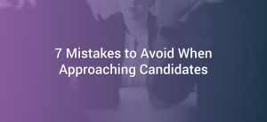 7 Mistakes to Avoid When Approaching Candidates