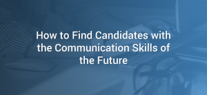 How to Find Candidates with the Communication Skills of the Future
