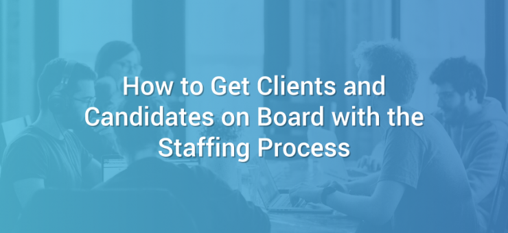 How to Get Clients and Candidates on Board with the Staffing Process