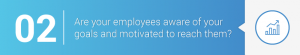 2. Are your employees aware of your goals and motivated to reach them?