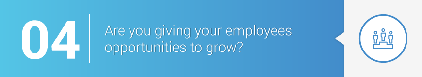 4. Are you giving your employees opportunities to grow?