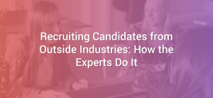 Recruiting Candidates from Outside Industries: How the Experts Do It