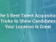The 5 Best Talent Acquisition Tricks to Show Candidates Your Location Is Great