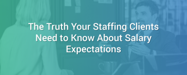 The Truth Your Staffing Clients Need to Know About Salary Expectations
