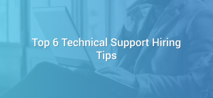 Top 6 Technical Support Hiring Tips