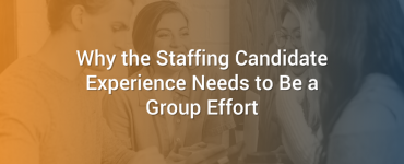 Why the Staffing Candidate Experience Needs to Be a Group Effort