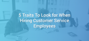5 Traits to Look for When Hiring Customer Service Employees