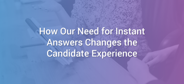 How Our Need for Instant Answers Changes the Candidate Experience
