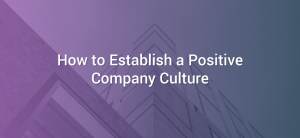 How to Establish a Positive Company Culture