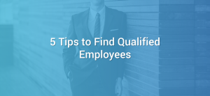 5 Tips to Find Qualified Employees