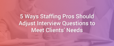 5 Ways Staffing Pros Should Adjust Interview Questions to Meet Clients' Needs
