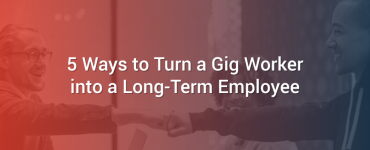 5 Ways to Turn a Gig Worker into a Long-Term Employee
