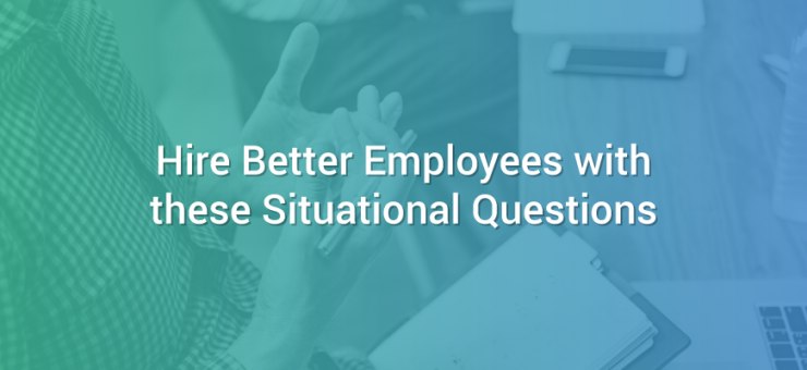 Hire Better Employees with These Situational Questions