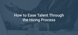 How to Ease Talent Through the Hiring Process