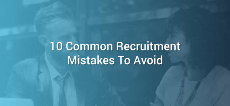10 Common Recruitment Mistakes To Avoid