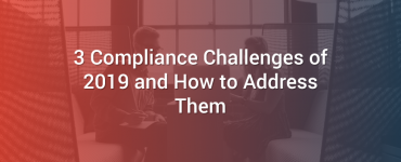 3 Compliance Challenges of 2019 and How to Address Them
