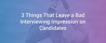 3 Things That Leave a Bad Interviewing Impression on Candidates