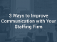 3 Ways to Improve Communication with Your Staffing Firm