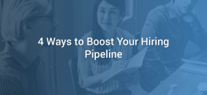 4 Ways to Boost Your Hiring Pipeline