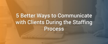 5 Better Ways to Communicate with Clients During the Staffing Process