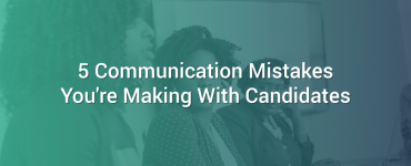 5 Communication Mistakes You're Making With Candidates