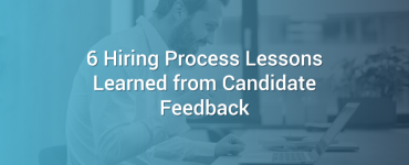 6 Hiring Process Lessons Learned from Candidate Feedback