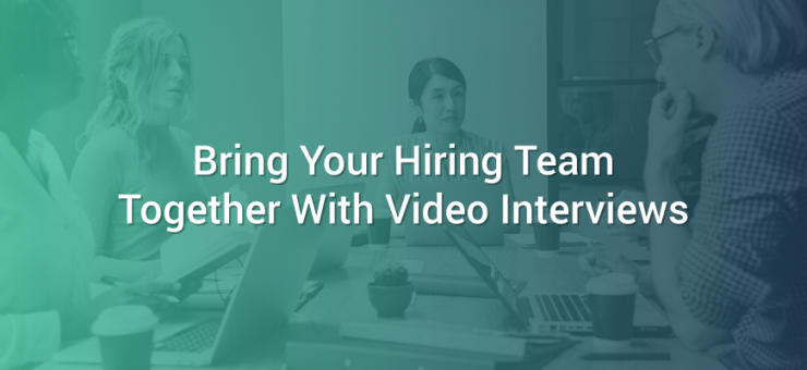 Bring Your Hiring Team Together With Video Interviews