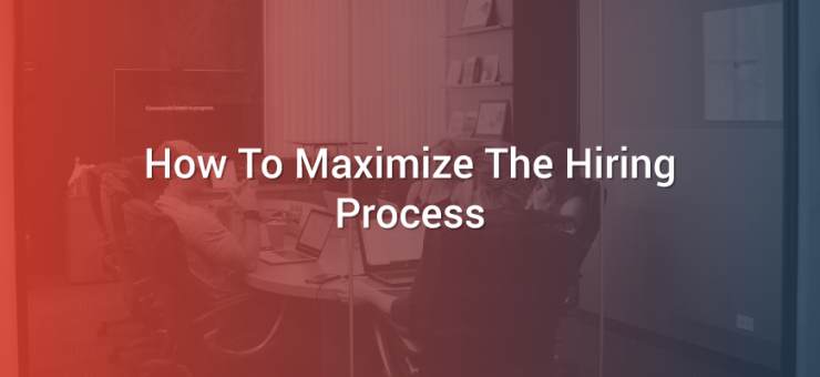 How To Maximize The Hiring Process