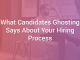 What Candidates Ghosting Says About Your Hiring Process