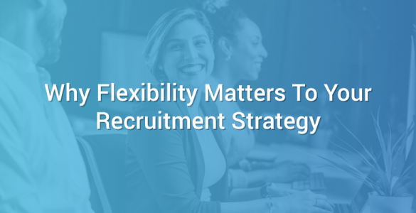 Why Flexibility Matters To Your Recruitment Strategy