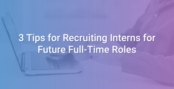 3 Tips for Recruiting Interns for Future Full-Time Roles