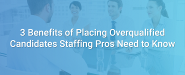 3 Benefits of Placing Overqualified Candidates Staffing Pros Need to Know