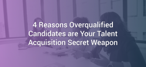 4 Reasons Overqualified Candidates are Your Talent Acquisition Secret Weapon
