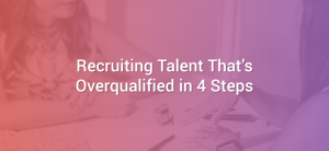 Recruiting Talent That's Overqualified in 4 Steps
