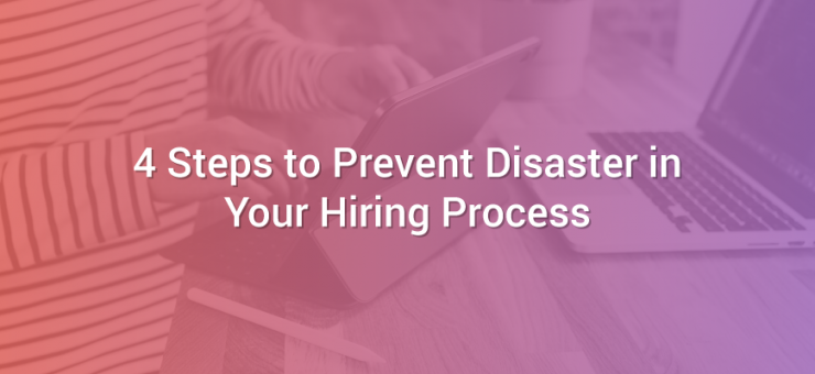 4 Steps to Prevent Disaster in Your Hiring Process