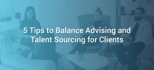 5 Tips to Balance Advising and Talent Sourcing for Clients