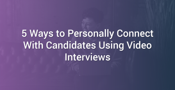 5 Ways to Personally Connect With Candidates Using Video Interviews