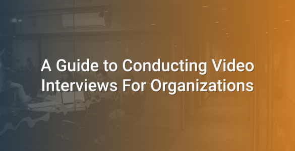 A Guide to Conducting Video Interviews For Organizations