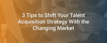 3 Tips to Shift Your Talent Acquisition Strategy With the Changing Market