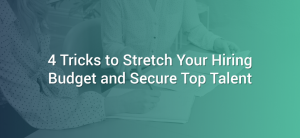 4 Tricks to Stretch Your Hiring Budget and Secure Top Talent