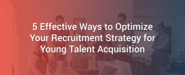 5 Effective Ways to Optimize Your Recruitment Strategy for Young Talent Acquisition