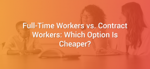 Full-Time Workers vs. Contract Workers: Which Option Is Cheaper?